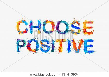 Choose positive. Watercolor splash paint inspirational inscription