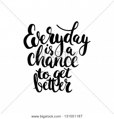 Hand drawn typography lettering phrase Everyday is a chance to get better. Modern calligraphy for typography greeting and invitation card for save the date card or t-shirt print.
