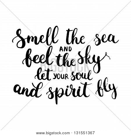 Hand drawn typography lettering phrase Smell the sea and feel the sky let your soul and spirit fly. Modern ink calligraphy for typography greeting card for save the date card or t-shirt print.