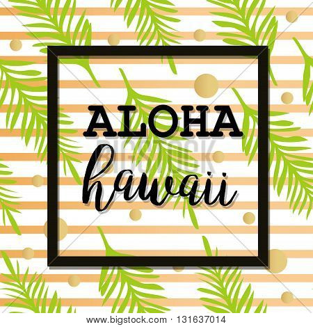 Summer poster with palm leaf and lettering. Golden Stripes and Dots. Summer tropical background of palm leaves. Vector summer poster. Seamless summer tropical pattern. Aloha Hawaii