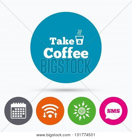 Wifi, Sms and calendar icons. Take a Coffee sign icon. Hot Coffee cup. Go to web globe.