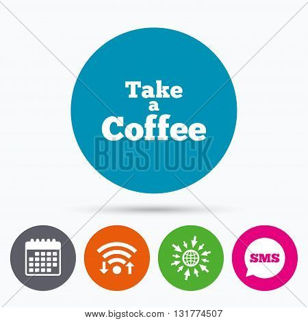 Wifi, Sms and calendar icons. Take a Coffee sign icon. Coffee away symbol. Go to web globe.