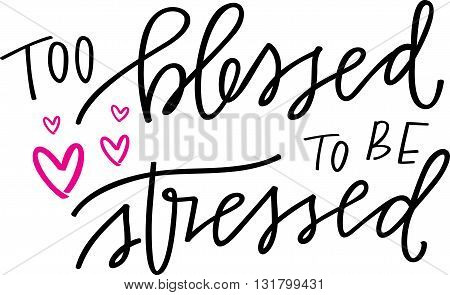 Too Blessed To Be Stressed hand lettered quote