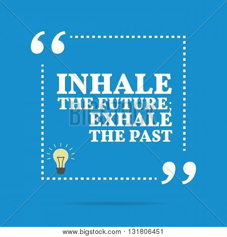 Inspirational Motivational Quote. Inhale The Future; Exhale The Past.