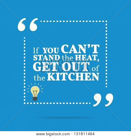 Inspirational Motivational Quote. If You Can't Stand The Heat, Get Out Of The Kitchen.
