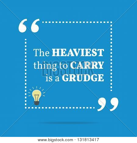 Inspirational Motivational Quote. The Heaviest Thing To Carry Is A Grudge.