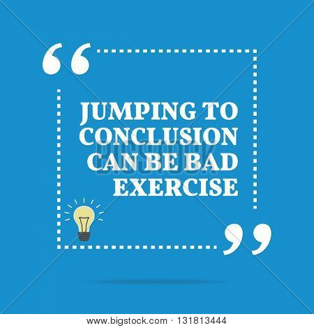 Inspirational Motivational Quote. Jumping To Conclusion Can Be Bad Exercise.
