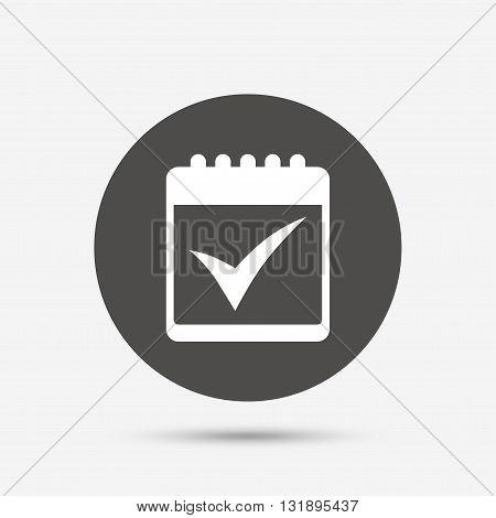 Calendar sign icon. Check mark symbol. Gray circle button with icon. Vector
