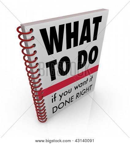 A spiral bound book with the title What to Do if You Want it Done Right offering advice and instructions for completing a job correctly