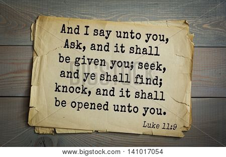 Top 500 Bible verses. And I say unto you, Ask, and it shall be given you; seek, and ye shall find; knock, and it shall be opened unto you. Luke 11:9