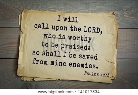Top 500 Bible verses. I will call upon the LORD, who is worthy to be praised: so shall I be saved from mine enemies.   
