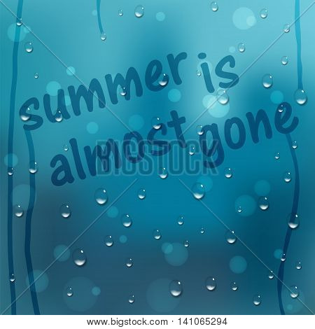 Water drops vector background. Window covered with raindrops with text Summer Is Almost Gone. Rain condensation weather forecast. Liquid droplets wet glass texture. Rainy day abstract illustration.