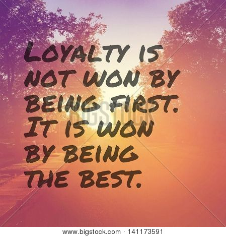 Inspirational Typographic Quote - Loyalty is not won by being first. it is won by being the best