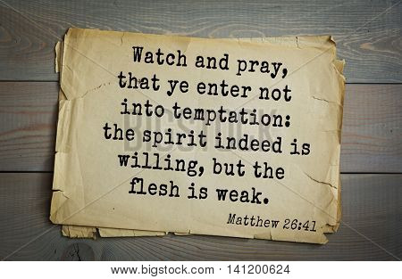 Top 500 Bible verses. Watch and pray, that ye enter not into temptation: the spirit indeed is willing, but the flesh is weak.  