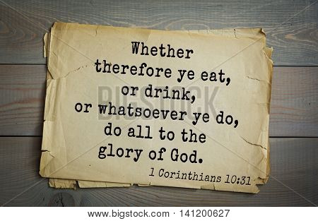 Top 500 Bible verses. Whether therefore ye eat, or drink, or whatsoever ye do, do all to the glory of God. 1 Corinthians 10:31