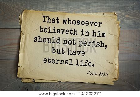Top 500 Bible verses. That whosoever believeth in him should not perish, but have eternal life. John 3:15