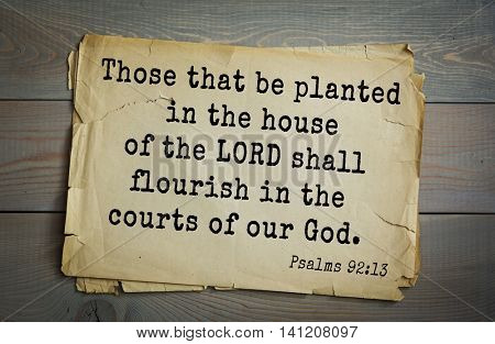 Top 500 Bible verses. Those that be planted in the house of the LORD shall flourish in the courts of our God.   