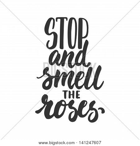 Stop and smell the roses - hand drawn lettering phrase isolated on the white background. Fun brush ink inscription for photo overlays, greeting card or t-shirt print, poster design
