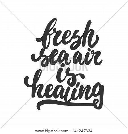 Fresh sea air is healing - hand drawn lettering phrase isolated on the white background. Fun brush ink inscription for photo overlays, greeting card or t-shirt print, poster design