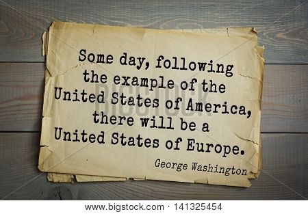 American President George Washington (1732-1799) quote.  Some day, following the example of the United States of America, there will be a United States of Europe.