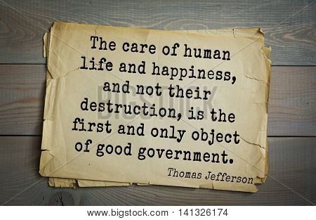 American President Thomas Jefferson (1743-1826) quote.The care of human life and happiness, and not their destruction, is the first and only object of good government.