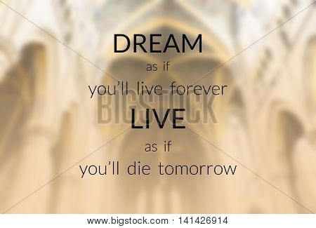 Inspirational quote on blurred background...dream as if you'll live forever live as if you'll die tomorrow