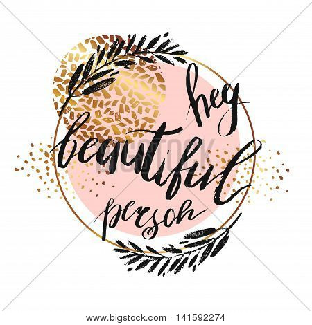 Hey beautiful person - vector lettering with hand drawn brunch and golden texture isolated on white background. Calligraphy phrase for signlogo beauty blogs. Typography art.