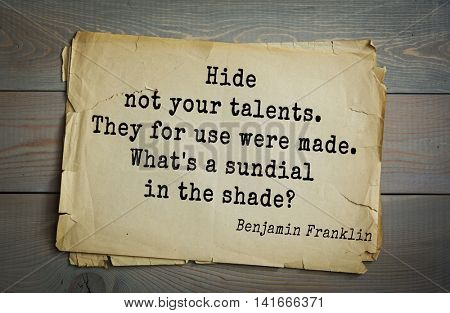 American president Benjamin Franklin (1706-1790) quote. Hide not your talents. They for use were made. What's a sundial in the shade?