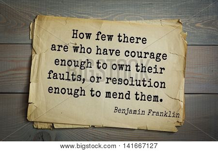 American president Benjamin Franklin (1706-1790) quote.How few there are who have courage enough to own their faults, or resolution enough to mend them.