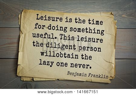 American president Benjamin Franklin (1706-1790) quote.Leisure is the time for doing something useful. This leisure the diligent person will obtain the lazy one never.