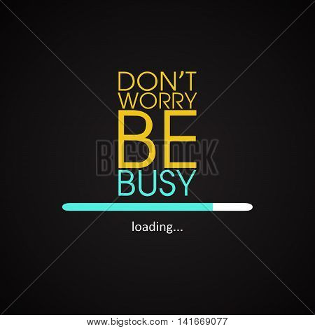 Don't worry be busy - motivational inscription template