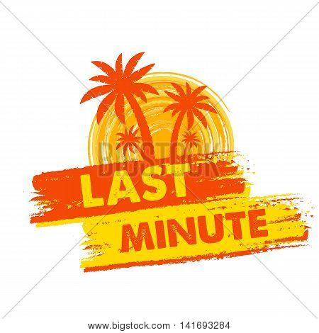 last minute banner - text in yellow and orange drawn label with palms and sun symbol business seasonal shopping concept