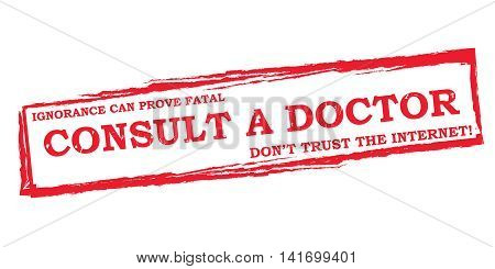 Consult a doctor. Ignorance can prove fatal. Don't trust the internet - grunge red label / stamp