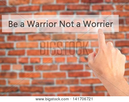 Be A Warrior Not A Worrier - Hand Pressing A Button On Blurred Background Concept On Visual Screen.