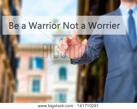 Be A Warrior Not A Worrier - Businessman Hand Pressing Button On Touch Screen Interface.