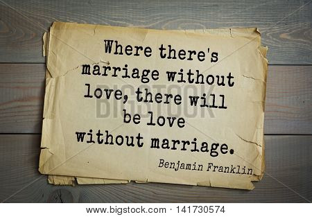American president Benjamin Franklin (1706-1790) quote. Where there's marriage without love, there will be love without marriage.