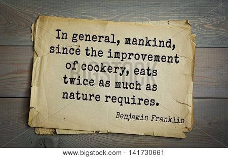American president Benjamin Franklin (1706-1790) quote. In general, mankind, since the improvement of cookery, eats twice as much as nature requires.