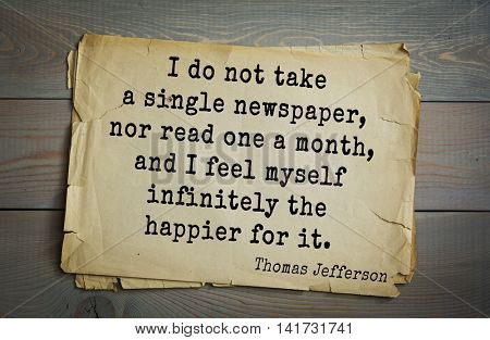 American President Thomas Jefferson (1743-1826) quote. I do not take a single newspaper, nor read one a month, and I feel myself infinitely the happier for it.