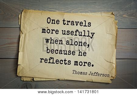 American President Thomas Jefferson (1743-1826) quote. One travels more usefully when alone, because he reflects more.