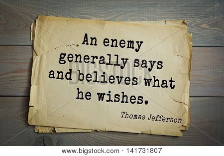 American President Thomas Jefferson (1743-1826) quote. An enemy generally says and believes what he wishes.