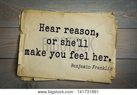 American president Benjamin Franklin (1706-1790) quote. Hear reason, or she'll make you feel her.
