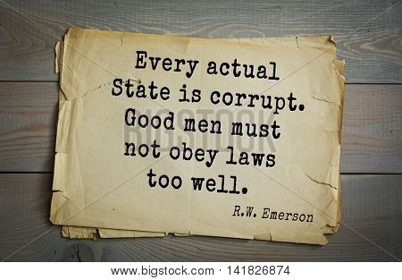 Aphorism Ralph Waldo Emerson (1803-1882) - American essayist, poet, philosopher, social activist quote. Every actual State is corrupt. Good men must not obey laws too well.