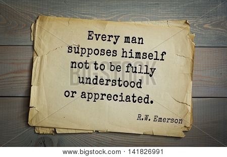 Aphorism Ralph Waldo Emerson (1803-1882) - American essayist, poet, philosopher, social activist quote. Every man supposes himself not to be fully understood or appreciated.