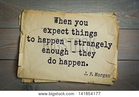 American banker J. P. Morgan (1837-1917) quote. When you expect things to happen - strangely enough - they do happen.