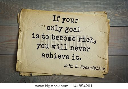 American businessman, billionaire John D. Rockefeller (1839-1937) quote.If your only goal is to become rich, you will never achieve it.