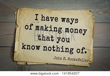 American businessman, billionaire John D. Rockefeller (1839-1937) quote.I have ways of making money that you know nothing of.