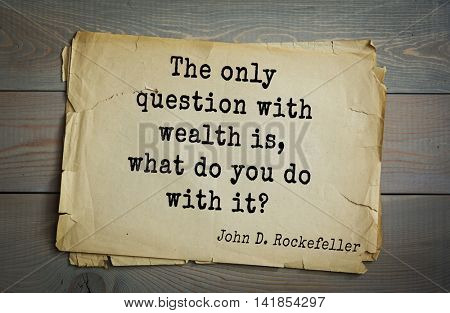 American businessman, billionaire John D. Rockefeller (1839-1937) quote.The only question with wealth is, what do you do with it?