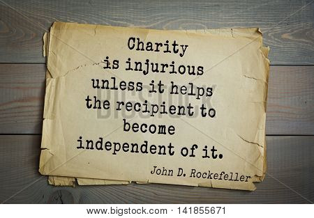 American businessman, billionaire John D. Rockefeller (1839-1937) quote.Charity is injurious unless it helps the recipient to become independent of it.