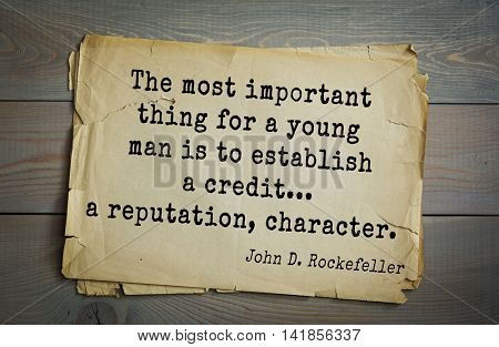 American businessman, billionaire John D. Rockefeller (1839-1937) quote.The most important thing for a young man is to establish a credit... a reputation, character.