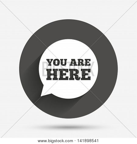 You are here sign icon. Info speech bubble. Map pointer with your location. Circle flat button with shadow. Vector